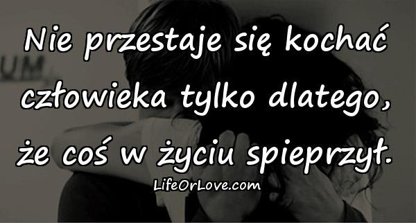 Nie przestaje się kochać człowieka tylko dlatego, że coś w życiu spieprzył.