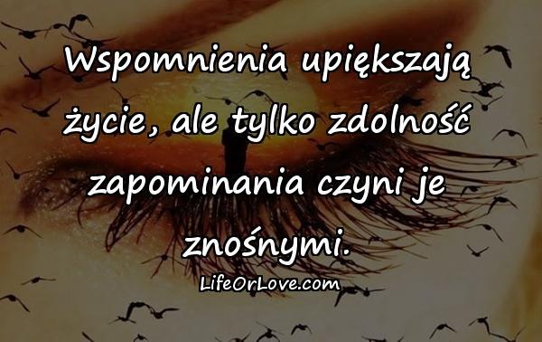 Wspomnienia upiększają życie, ale tylko zdolność zapominania czyni je znośnymi.