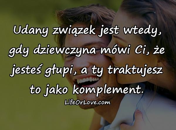 Udany związek jest wtedy, gdy dziewczyna mówi Ci, że jesteś głupi, a ty traktujesz to jako komplement.