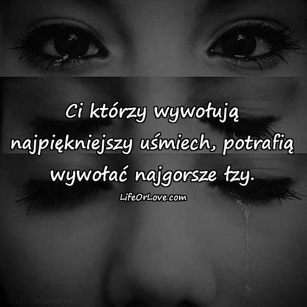 Ci którzy wywołują najpiękniejszy uśmiech, potrafią wywołać najgorsze łzy.