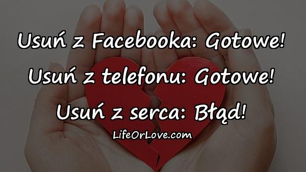 Usuń z Facebooka: Gotowe! Usuń z telefonu: Gotowe! Usuń z serca: Błąd!