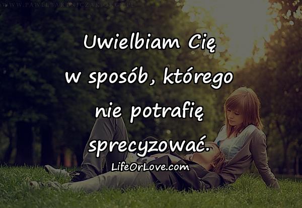 Uwielbiam Cię w sposób, którego nie potrafię sprecyzować.