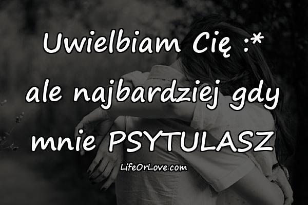 Uwielbiam Cię :* ale najbardziej gdy mnie PSYTULASZ