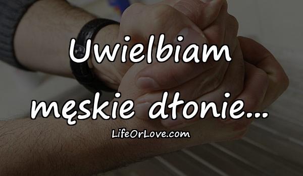 Uwielbiam męskie dłonie...