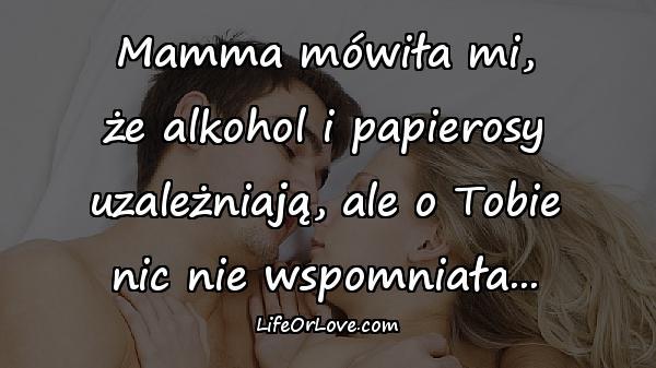 Mamma mówiła mi, że alkohol i papierosy uzależniają, ale o Tobie nic nie wspomniała...