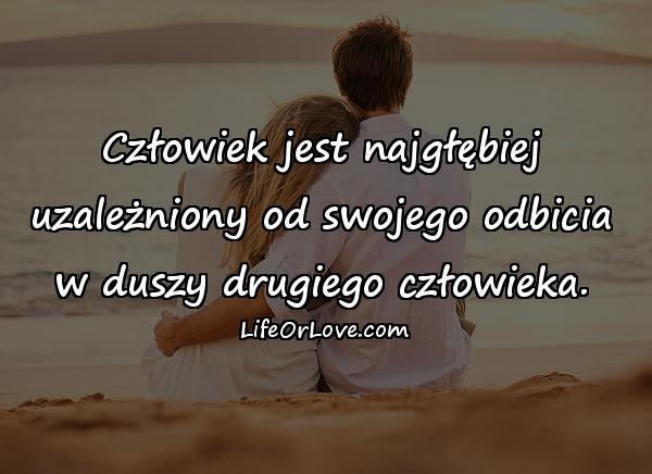 Człowiek jest najgłębiej uzależniony od swojego odbicia w duszy drugiego człowieka.