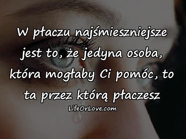 W płaczu najśmieszniejsze jest to, że jedyna osoba, która mogłaby Ci pomóc, to ta przez którą płaczesz