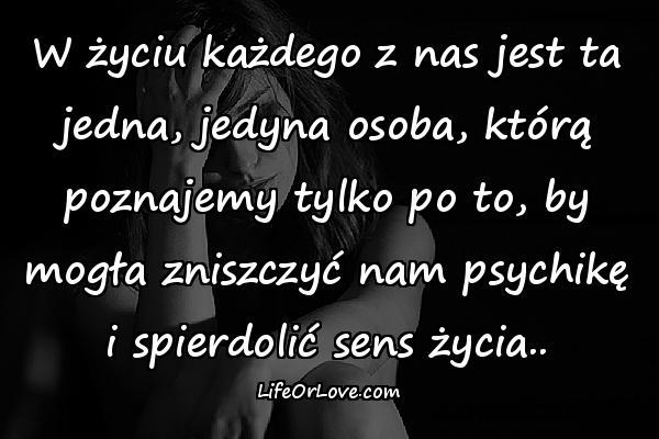 W życiu każdego z nas jest ta jedna, jedyna osoba, którą poznajemy tylko po to, by mogła zniszczyć nam psychikę i spierdolić sens życia..