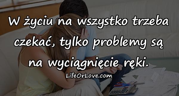 W życiu na wszystko trzeba czekać, tylko problemy są na wyciągnięcie ręki.