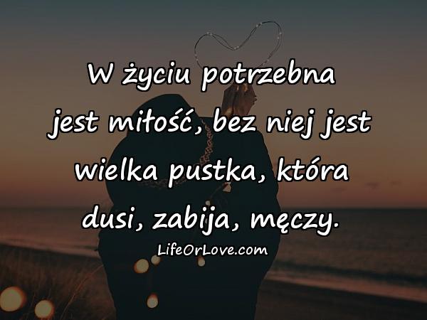 W życiu potrzebna jest miłość, bez niej jest wielka pustka, która dusi, zabija, męczy.