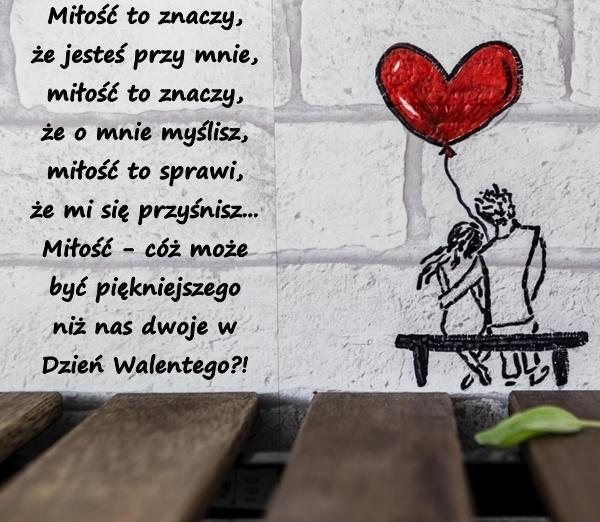 Miłość to znaczy, że jesteś przy mnie, miłość to znaczy, że o mnie myślisz, miłość to sprawi, że mi się przyśnisz... Miłość - cóż może być piękniejszego niż nas dwoje w Dzień Walentego?!