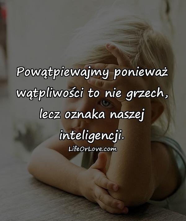 Powątpiewajmy ponieważ wątpliwości to nie grzech, lecz oznaka naszej inteligencji.