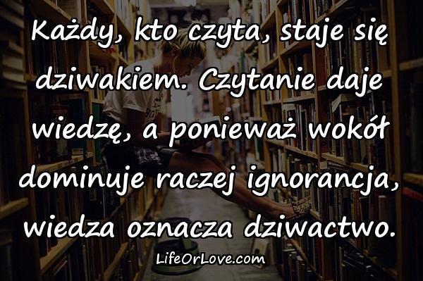 Każdy, kto czyta, staje się dziwakiem. Czytanie daje wiedzę, a ponieważ wokół dominuje raczej ignorancja, wiedza oznacza dziwactwo.