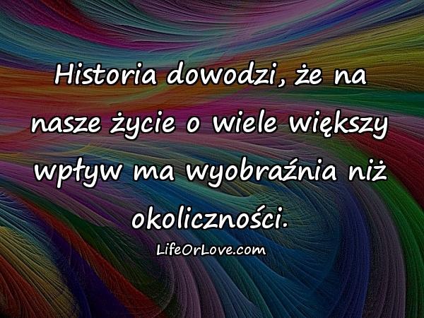 Historia dowodzi, że na nasze życie o wiele większy wpływ ma wyobraźnia niż okoliczności.