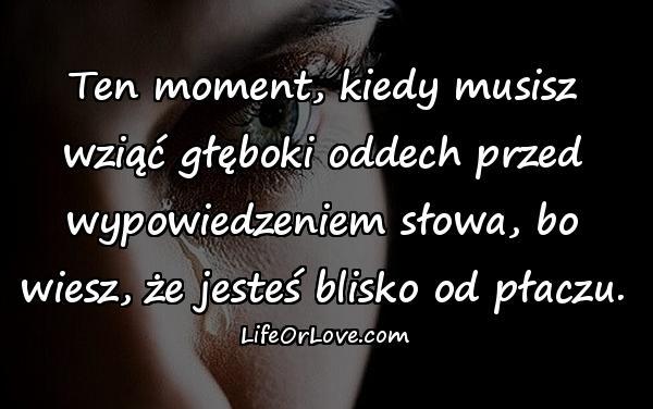 Ten moment, kiedy musisz wziąć głęboki oddech przed wypowiedzeniem słowa, bo wiesz, że jesteś blisko od płaczu.