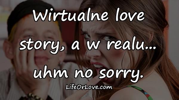 Wirtualne love story, a w realu... uhm no sorry.
