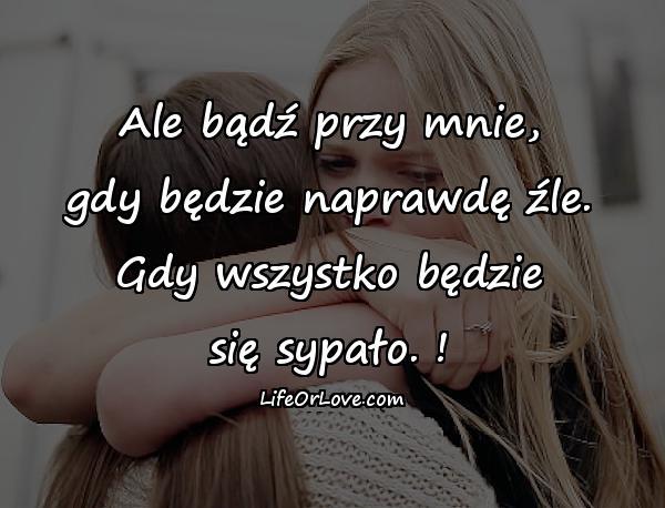 Ale bądź przy mnie, gdy będzie naprawdę źle. Gdy wszystko będzie się sypało. !