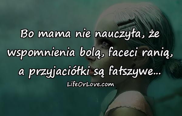 Bo mama nie nauczyła, że wspomnienia bolą, faceci ranią, a przyjaciółki są fałszywe...