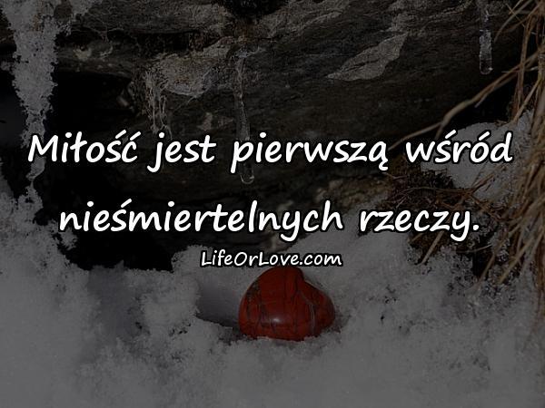 Miłość jest pierwszą wśród nieśmiertelnych rzeczy.