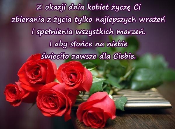 Z okazji dnia kobiet życzę Ci zbierania z życia tylko najlepszych wrażeń i spełnienia wszystkich marzeń. I aby słońce na niebie świeciło zawsze dla Ciebie.