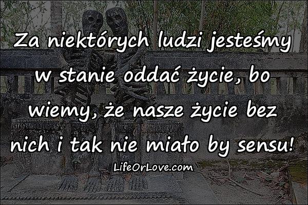 Za niektórych ludzi jesteśmy w stanie oddać życie, bo wiemy, że nasze życie bez nich i tak nie miało by sensu!
