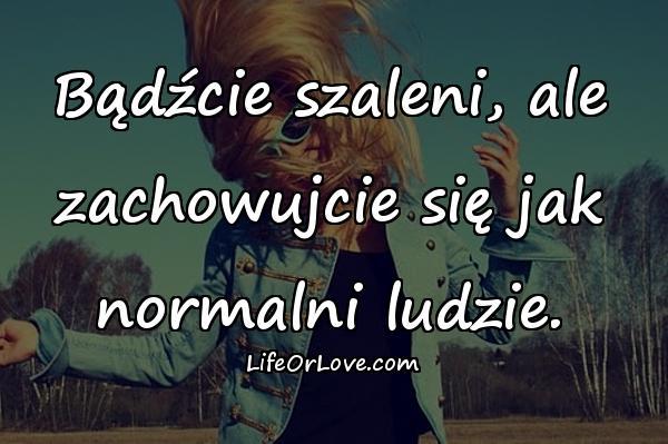 Bądźcie szaleni, ale zachowujcie się jak normalni ludzie.