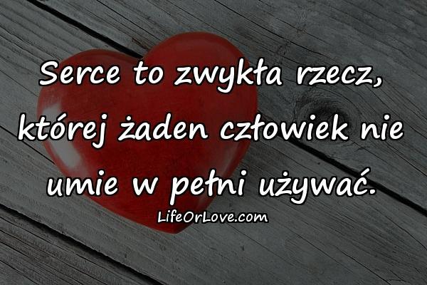 Serce to zwykła rzecz, której żaden człowiek nie umie w pełni używać.