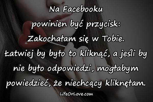 Na Facebooku powinien być przycisk: Zakochałam się w Tobie. Łatwiej by było to kliknąć, a jeśli by nie było odpowiedzi, mogłabym powiedzieć, że niechcący kliknęłam.