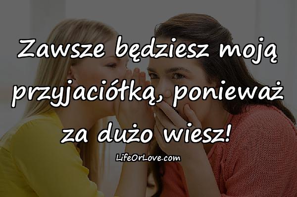 Zawsze będziesz moją przyjaciółką, ponieważ za dużo wiesz!