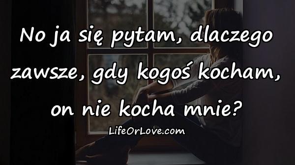 No ja się pytam, dlaczego zawsze, gdy kogoś kocham, on nie kocha mnie?
