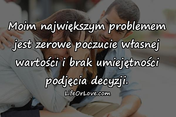 Moim największym problemem jest zerowe poczucie własnej wartości i brak umiejętności podjęcia decyzji.