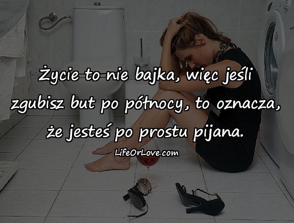 Życie to nie bajka, więc jeśli zgubisz but po północy, to oznacza, że jesteś po prostu pijana.