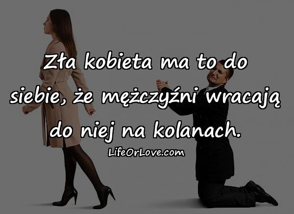 Zła kobieta ma to do siebie, że mężczyźni wracają do niej na kolanach.