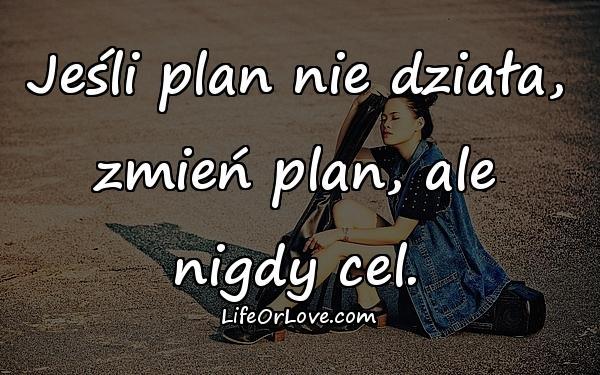 Jeśli plan nie działa, zmień plan, ale nigdy cel.