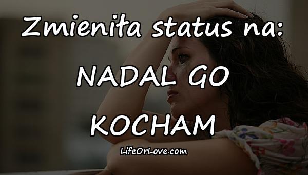 Zmieniła status na: NADAL GO KOCHAM