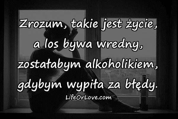 Zrozum, takie jest życie, a los bywa wredny, zostałabym alkoholikiem, gdybym wypiła za błędy.
