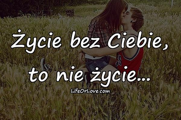Życie bez Ciebie, to nie życie...