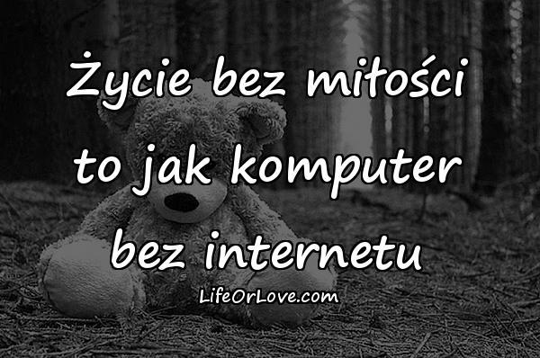 Życie bez miłości to jak komputer bez internetu