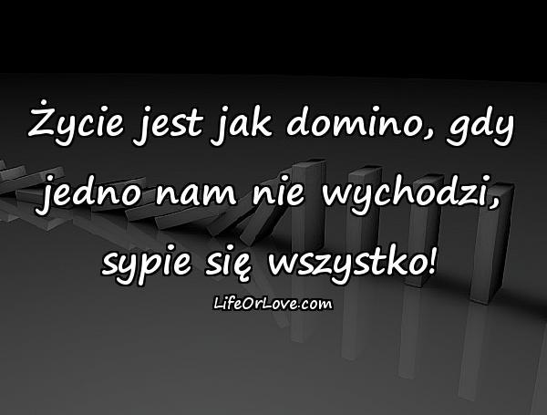 Życie jest jak domino, gdy jedno nam nie wychodzi, sypie się wszystko!
