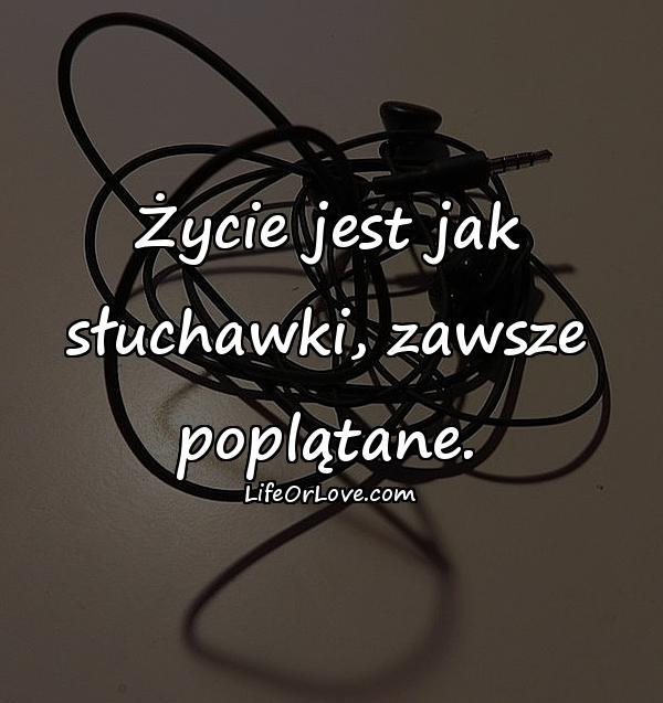 Życie jest jak słuchawki, zawsze poplątane.