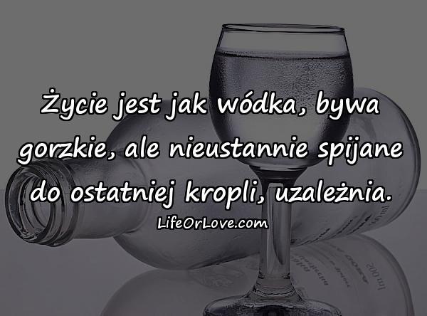 Życie jest jak wódka, bywa gorzkie, ale nieustannie spijane do ostatniej kropli, uzależnia.