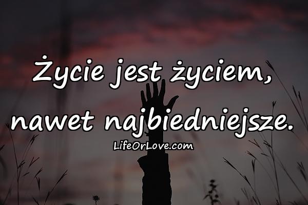 Życie jest życiem, nawet najbiedniejsze.