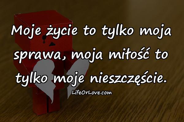 Moje życie to tylko moja sprawa, moja miłość to tylko moje nieszczęście.
