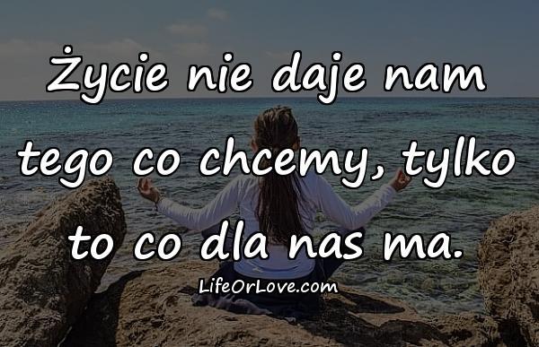 Życie nie daje nam tego co chcemy, tylko to co dla nas ma.
