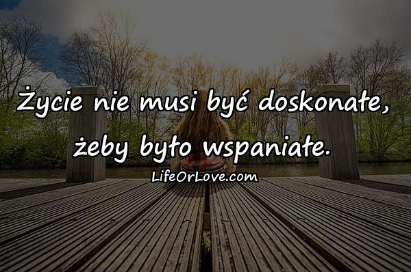 Życie nie musi być doskonałe, żeby było wspaniałe.