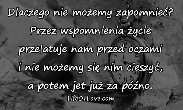 Dlaczego nie możemy zapomnieć? Przez wspomnienia życie przelatuje nam przed oczami i nie możemy się nim cieszyć, a potem jet już za późno.