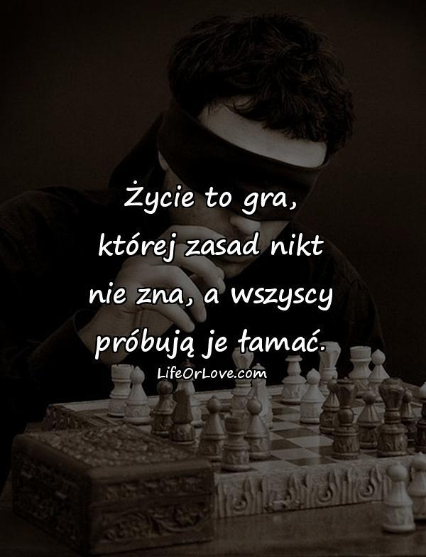 Życie to gra, której zasad nikt nie zna, a wszyscy próbują je łamać.