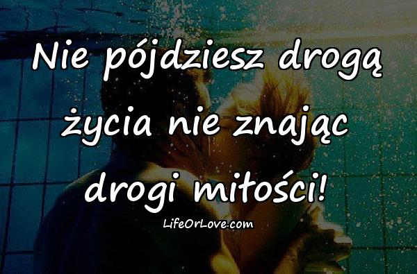 Nie pójdziesz drogą życia nie znając drogi miłości!