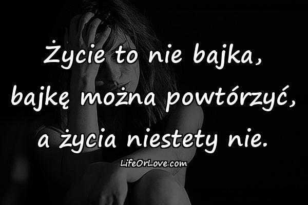Życie to nie bajka, bajkę można powtórzyć, a życia niestety nie.