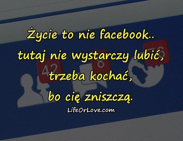 Życie to nie facebook.. tutaj nie wystarczy lubić, trzeba kochać, bo cię zniszczą.